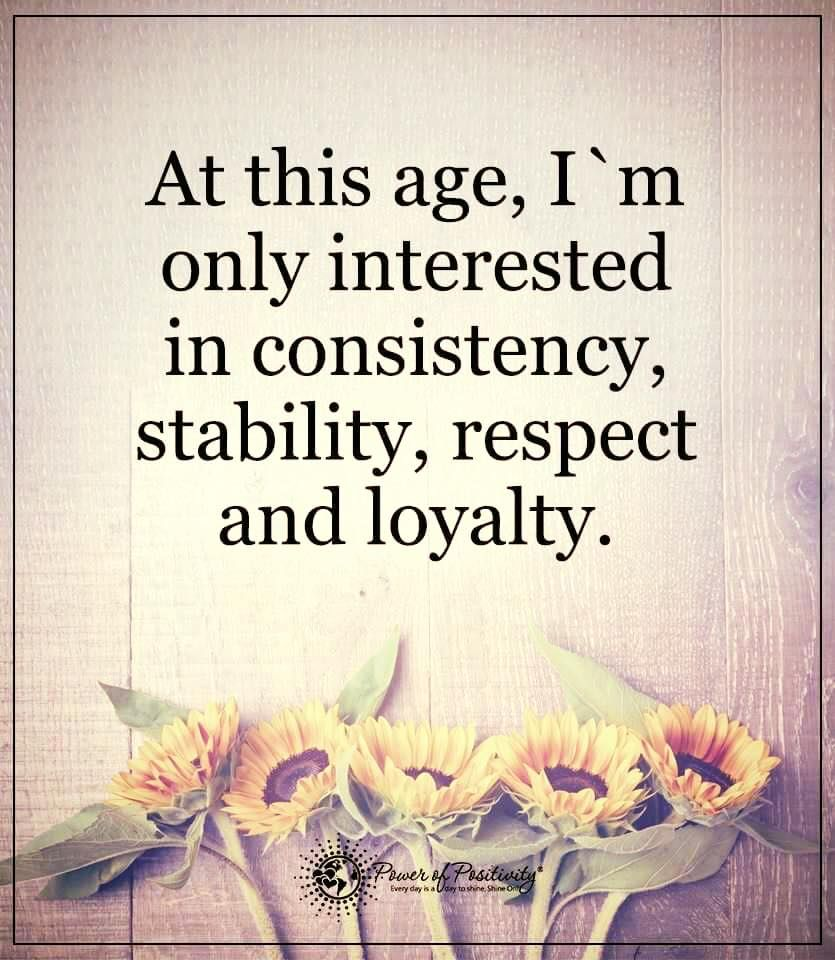 At this age, I'm only interested in consistency, stability ...