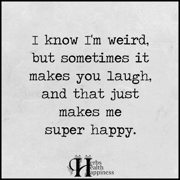 I Know I M Weird Love Quotes Funny Im Crazy Quotes Crazy Love Quotes