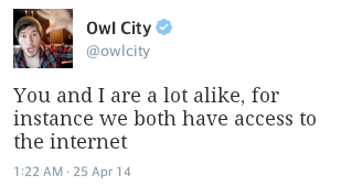 you and i are a lot alike, for instance we both have access to the internet. - Adam Young, Owl City