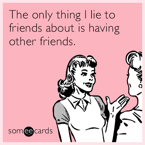 The Only Thing I Lie To Friends About Is Having Other Friends Funny Confessions Cartoon Quotes Funny Cards