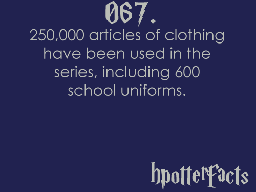 Harry Potter Facts #067:    250,000 articles of clothing have been used in the series, including 600 school uniforms.