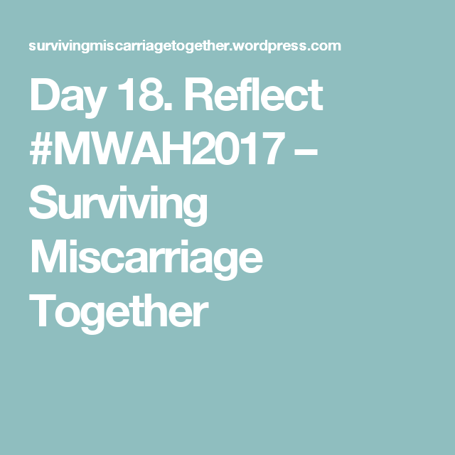 Day 18. Reflect #MWAH2017 – Surviving Miscarriage Together