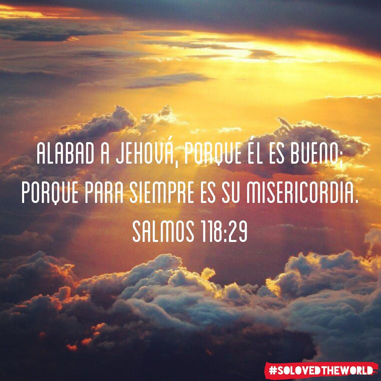 Alabad a Jehová, porque él es bueno; Porque para siempre es su misericordia.  Salmos 118:29 #jesus #god #gospel #bible #love #proyectokerigma #eldiosconocido #ideas #solovedtheworld