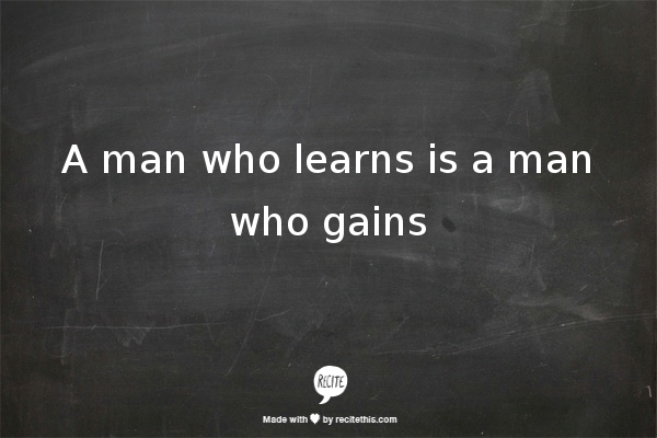 A man who learns is a man who gains