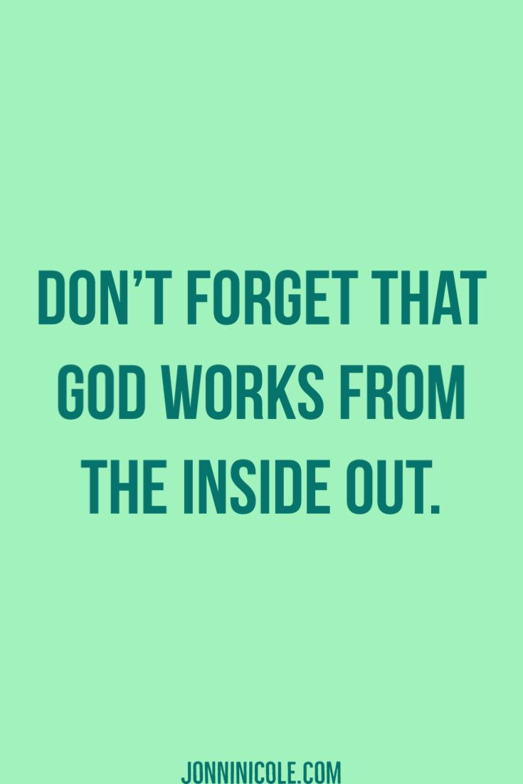 God works from the inside out.