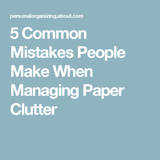 5 Common Mistakes People Make When Managing Paper Clutter