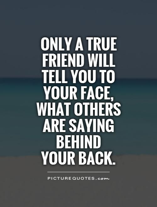 Only a true friend will tell you to your face, what others are