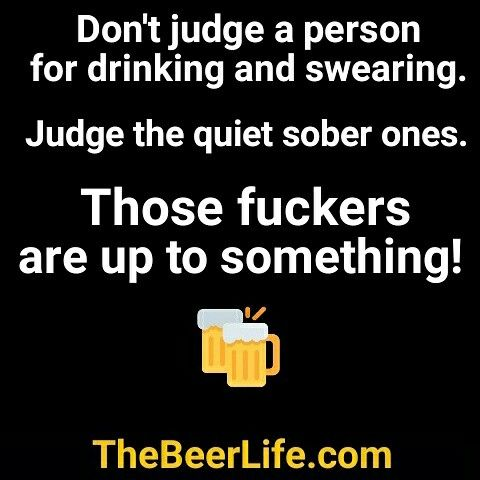 It S Those Quiet Sober Ones You Ve Got To Worry About Check Out Thebeerlife Com Alcohol Quotes Funny Beer Quotes Alcohol Humor