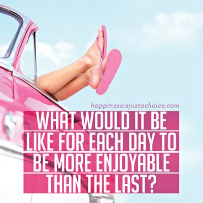 What Would It Be Like for Each Day to Be More Than Enjoyable Than The Last? #hdigab #happy