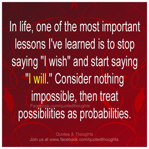 """In life, one of the most important lessons I've learned is to stop saying """"I wish"""" and start saying """"I will."""" Consider nothing impossible, then treat possibilities as probabilities."""
