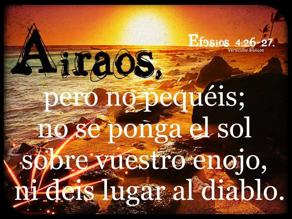 Aitaos, pero no pequéis; no se ponga el sol sobre vuestro enojo,  ni deis lugar al diablo.  Efesios 4:26-27.