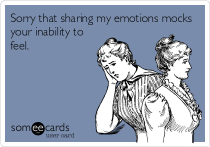 Sorry that sharing my emotions mocks your inability to feel. #someecard