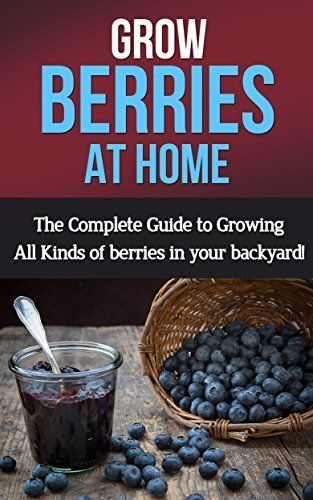 Grow Berries At Home The Complete Guide To Growing All Kinds Of Berries In Your Backyard By Steve Ryan Http Www Amazon Com Dp B00 Berries Growing Backyard