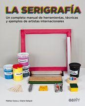 La serigrafía Un completo manual de herramientas, técnicas y ejemplos de artistas internacionales (libro)
