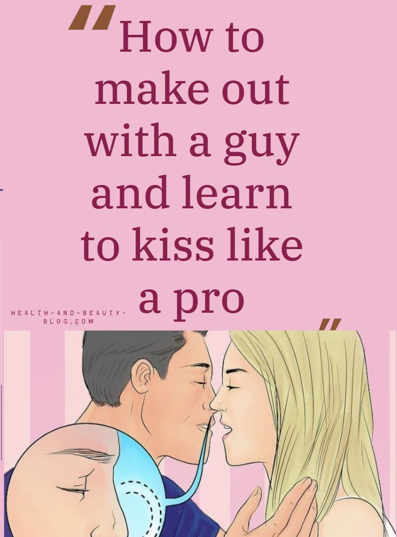 How To Make Out With A Guy And Learn To Kiss Like A Pro