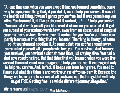 """""""A long time ago, when you were a wee thing, you learned something, some way to cope, something that, if you did it, would help you survive. It wasn't the healthiest thing, it wasn't gonna get you free, but it was gonna keep you alive. You learned it, at five or six, and it worked, it *did* help you survive. You carried it with you all your life, used it whenever you needed it. It got you out—out of your assbackwards town, away from an abuser, out of range of your mother's un-love. Or ..."""