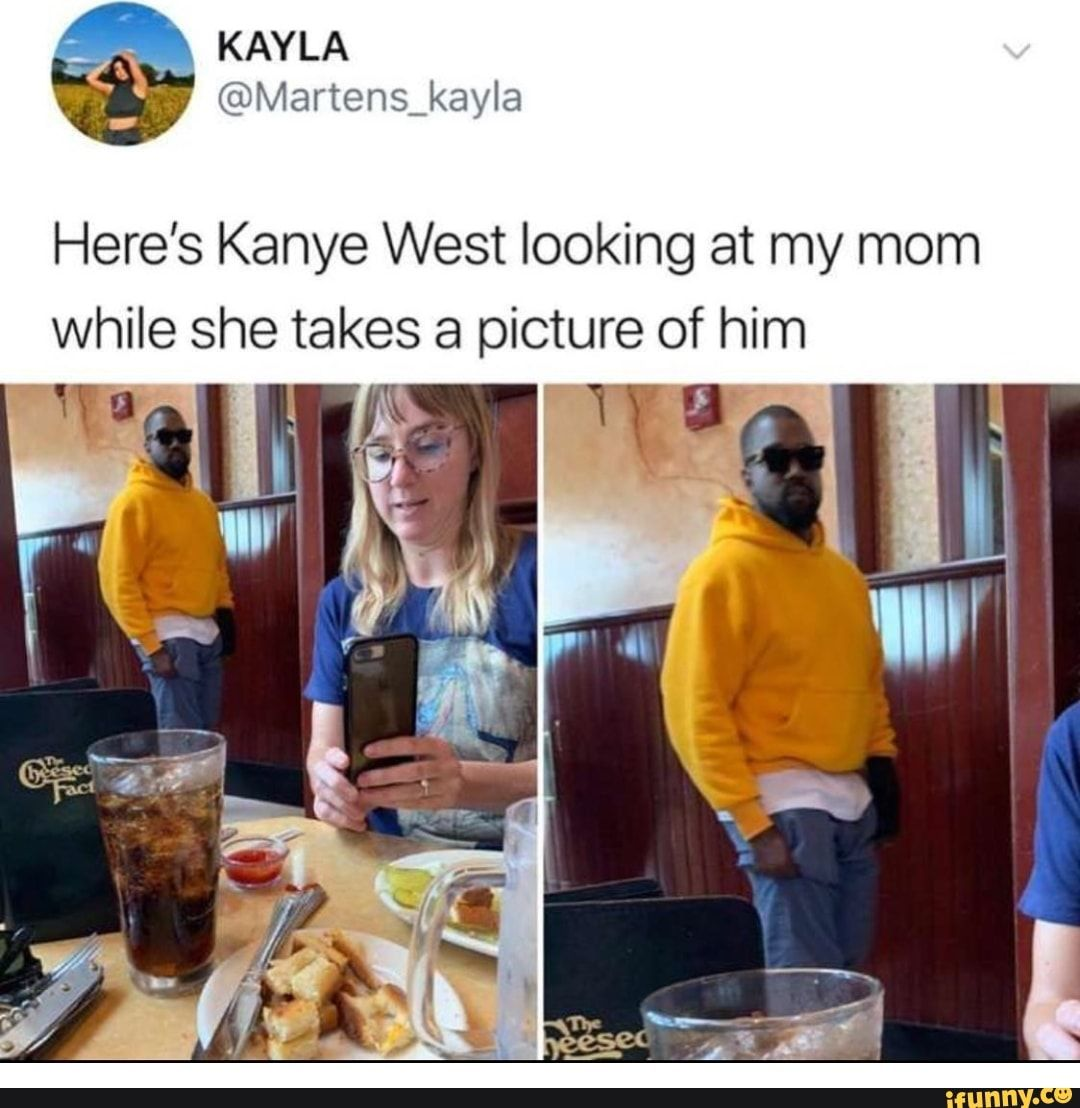 Here S Kanye West Looking At My Mom While She Takes A Picture Of Him Ifunny Celebrity Moms Kanye West Funny Kanye West