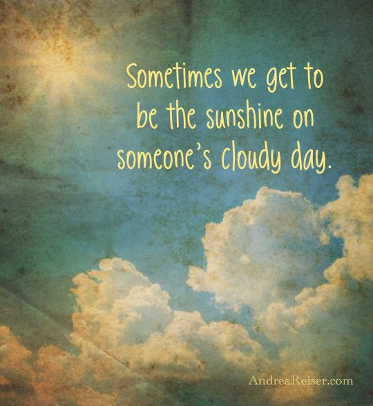 Cloudy Day Quotes Sometimes we get to be the sunshine on someone's cloudy day  Cloudy Day Quotes