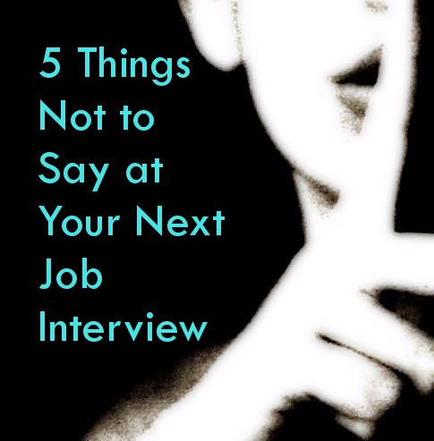 5 Things Not To Say At Your Next Job Interview An Interview May