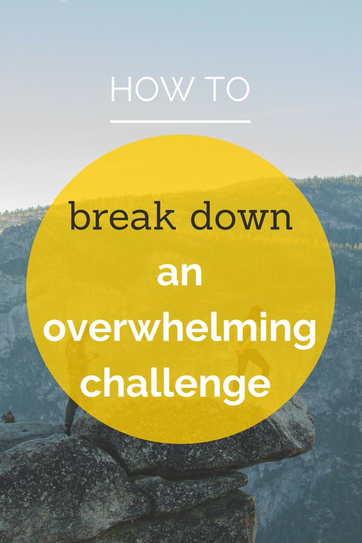 How to break down an overwhelming challenge