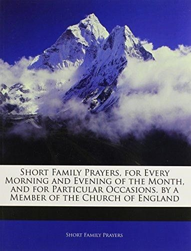 Short Family Prayers, for Every Morning and Evening of the Month, and for Particular Occasions. by a Member of the Church of England