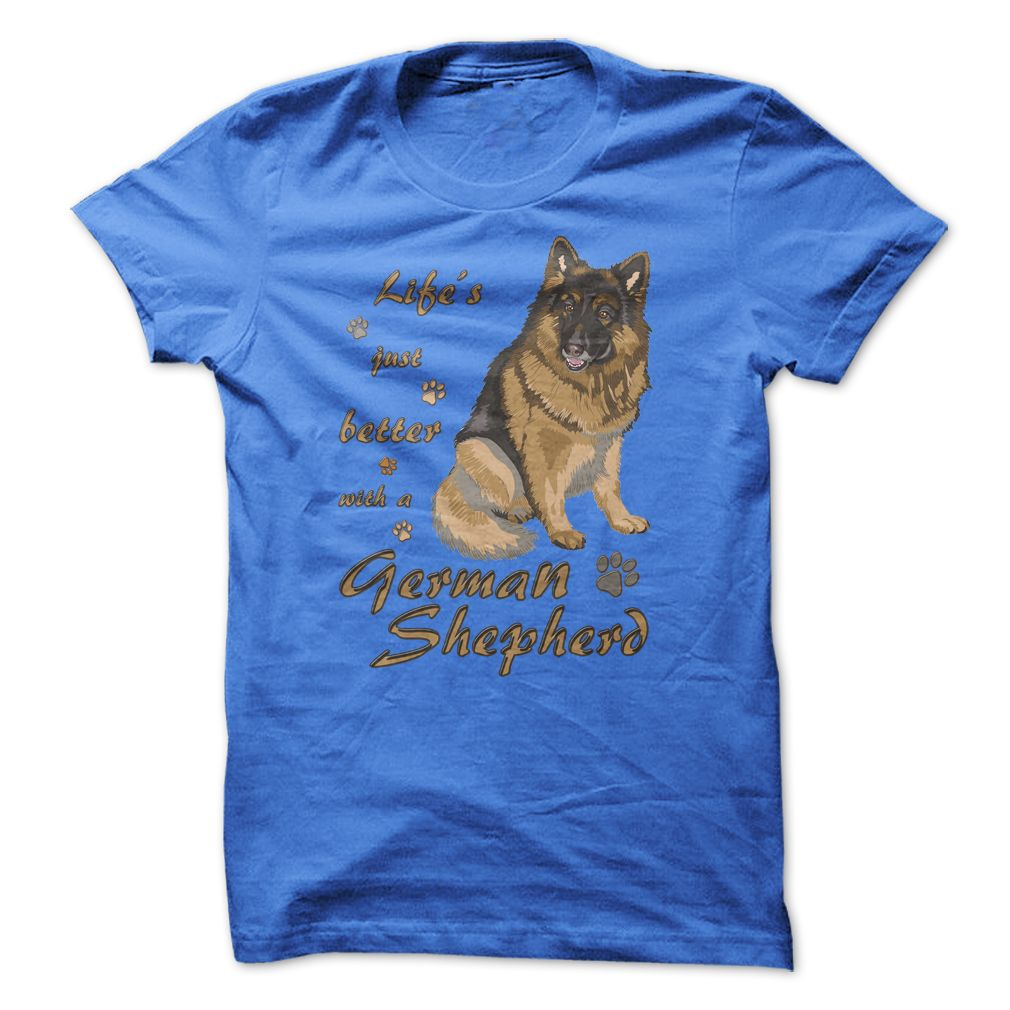 Life is just better with a German Shepherd! For German Shepherd lovers!