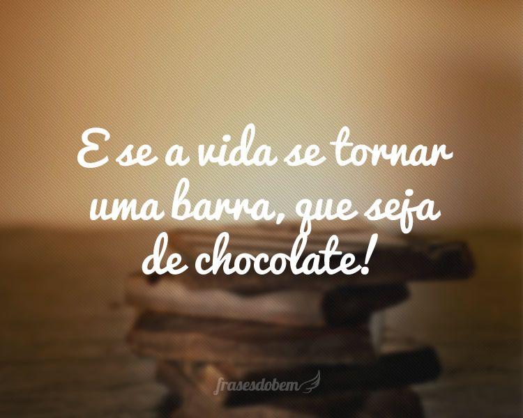 Frases De Ironia P 2: E Se A Vida Se Tornar Uma Barra, Que Seja De Chocolate