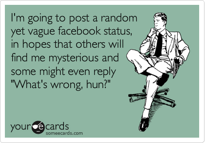 I M Going To Post A Random Yet Vague Facebook Status In Hopes That Others Will Find Me Mysterious And Some Might Even Reply What S Wrong Hun Facebook Humor Cool Words Funny