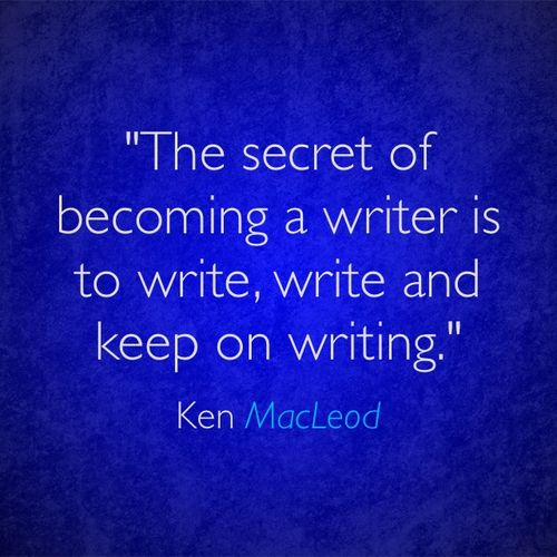 """The secret of becoming a #writer is to write, #write and keep on writing."" – Ken MacLeod"
