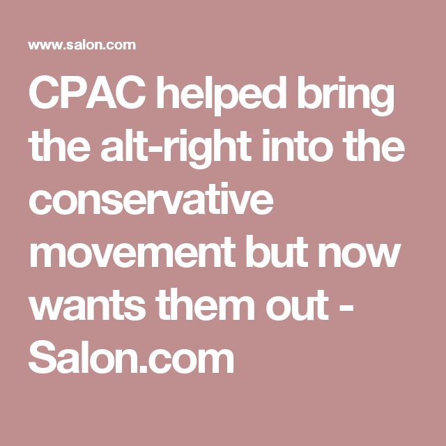 CPAC helped bring the alt-right into the conservative movement but now wants them out - Salon.com