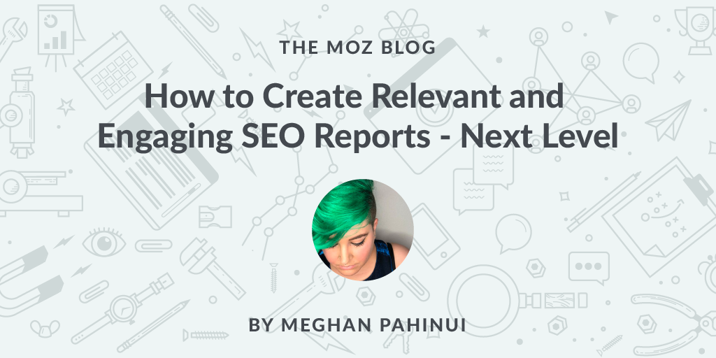 How To Create Relevant And Engaging Seo Reports Next Level Seo Search Engine Optimization Seo Local Business Marketing