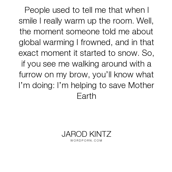 """Jarod Kintz - """"People used to tell me that when I smile I really warm up the room. Well, the moment..."""". humor, smile, frown"""