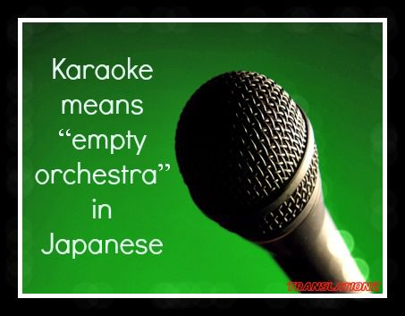 "Karaoke means ""empty orchestra"" in Japanese.   Bizarre ..."