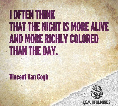 I often think that the night is more alive and more richly colored than the day.-Vincent Van Gogh