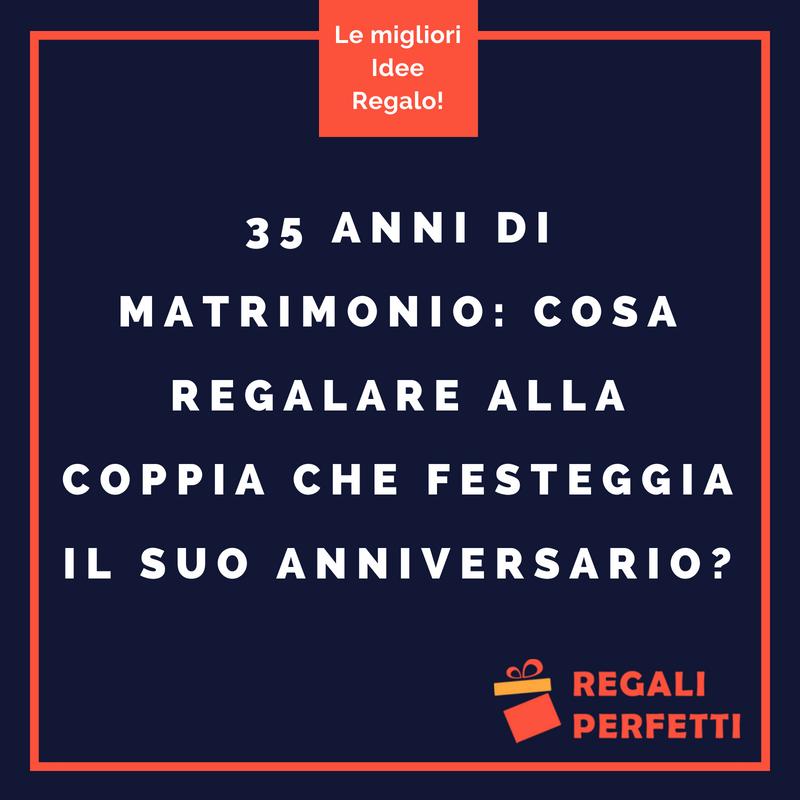 Anniversario Matrimonio Cosa Regalare.Idee Regalo 35 Anni Di Matrimonio Cosa Regalare Alla Coppia