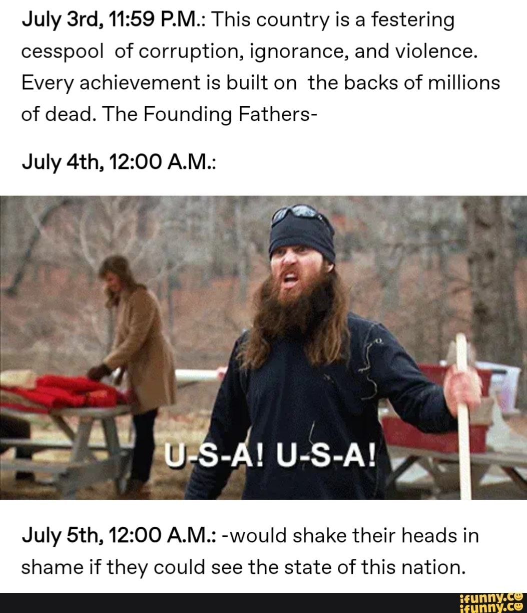 July 3rd,11:59 PM.: This country is a festering cesspool of corruption, ignorance, and violence. Every achievement is built on the backs of millions of dead. The Founding Fathers- July 4th, 12:00 A.M.: July 5th,12:00 A.M.: -wouId shake their heads in shame if they could see the state of this nation. –... #seasons #animalsnature #july #pm #this #country #festering #cesspool #ignorance #every #achievement #built #backs #millions #the #founding #fathers #wouid #shake #heads #shame #could #pic