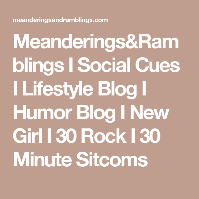 Meanderings&Ramblings I Social Cues I Lifestyle Blog I Humor Blog I New Girl I 30 Rock I 30 Minute Sitcoms