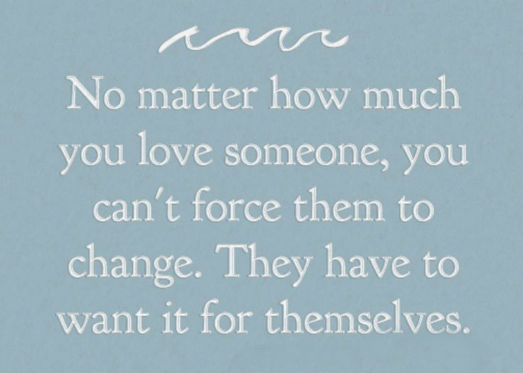 No Matter How Much You Love Someone You Can T Force Them To Change They Have To Want It For Themselves Lo Loving Someone Touching Quotes Happy Relationships