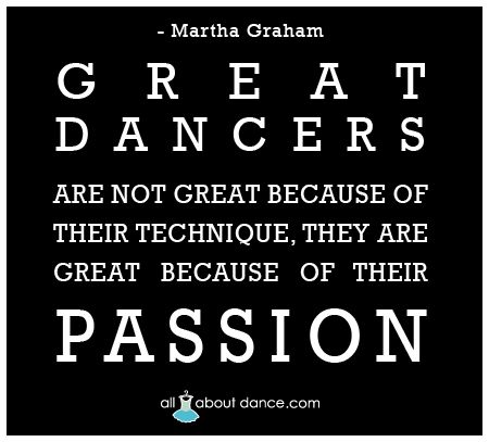 """""""Great dancers are not great because of their technique, they are great because of their passion."""" -Martha Graham"""