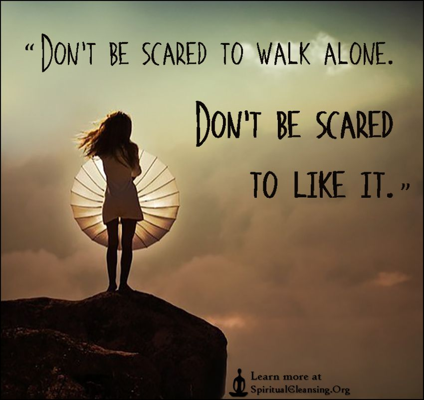 Don't be scared to walk alone. Don't be scared to like it | SpiritualCleansing.Org - Love, Wisdom, Inspirational Quotes & Images