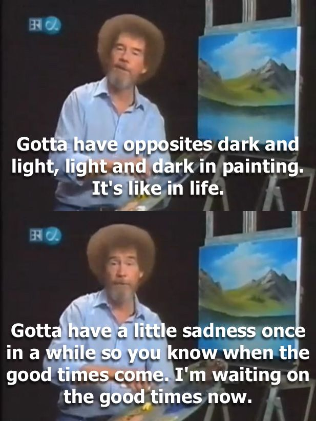 I Was Feeling A Little Down So I Did The One Thing I Knew Guaranteed To Cheer Me Up I Knew This Man Was A Genius Fo Bob Ross Quotes Bob