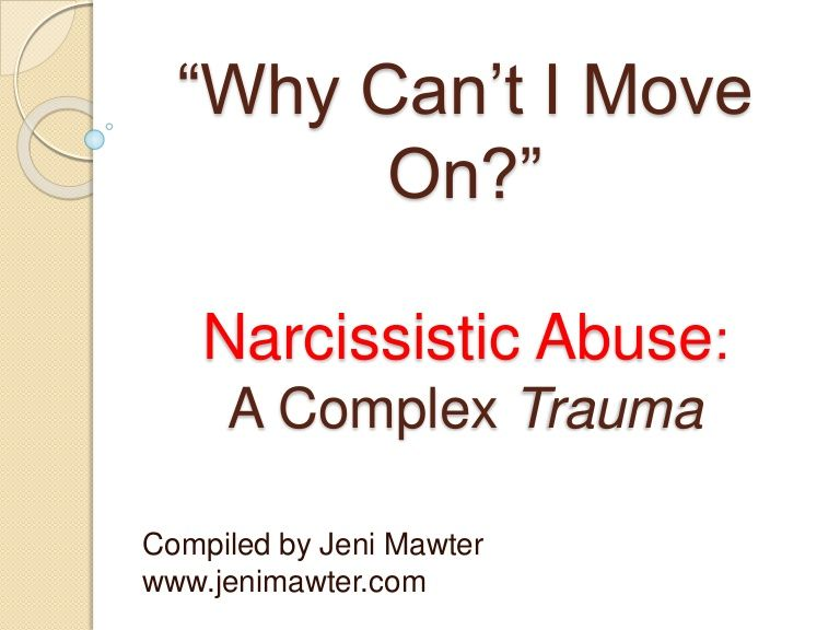 I can't move on because I can't trust. Letting go of the abuser was easy once I had enough.   A person with Narcissistic Personality Disorder sucks the life and shatters the soul out of the caring person in the relationship. Healing from Narcissistic Abuse is a long and painful process. To move on from this toxic and hopeless situation seems insurmountable. This PowerPoint was created to address the question I am most commonly asked: 'Why Can't I Move On?'