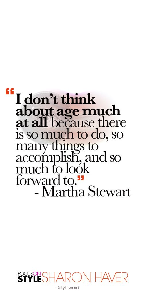"""""""I don't think about age much at all because there is so much to do, so many things to accomplish, and so much to look forward to."""" - Martha Stewart Subscribe to the daily #styleword here: http://www.focusonstyle.com/styleword/ #quotes #styletips"""