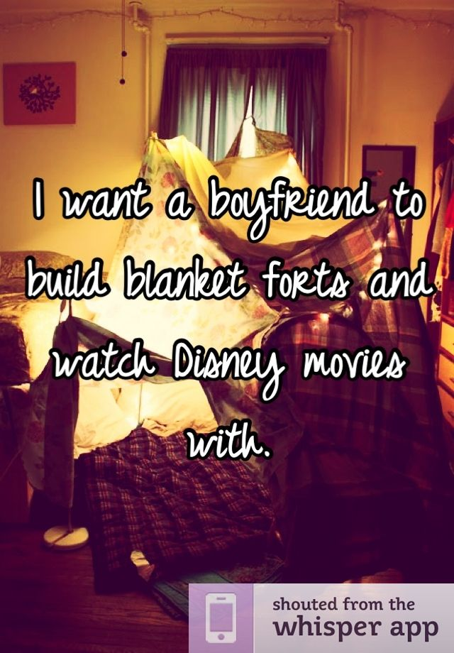 I want a boyfriend to build blanket forts and watch Disney movies with.
