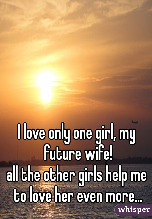 I Love Only One Girl My Future Wife All The Other Girls Help Me