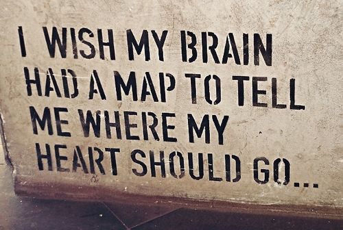 I wish my brain had a map to tell me where my heart should go...