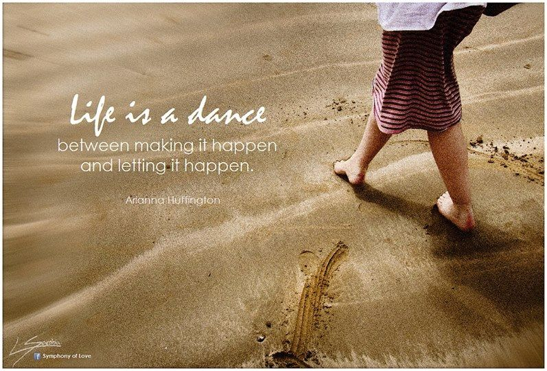 Life is a dance between making it happen and letting it happen.