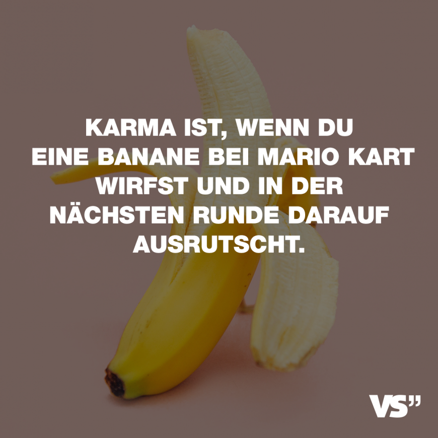 karma ist wenn du eine banane bei mario kart wirfst und in der n chsten runde darauf ausrutscht. Black Bedroom Furniture Sets. Home Design Ideas