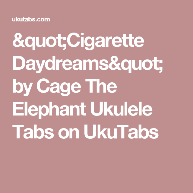 Cigarette Daydreams By Cage The Elephant Ukulele Tabs On Ukutabs