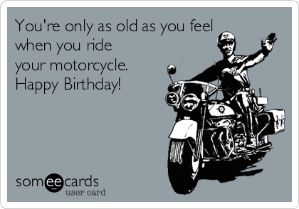 motorcycle birthday meme You're only as old as you feel when you ride your motorcycle  motorcycle birthday meme